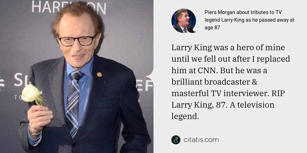 Piers Morgan: Larry King was a hero of mine until we fell out after I replaced him at CNN. But he was a brilliant broadcaster & masterful TV interviewer. RIP Larry King, 87. A television legend.