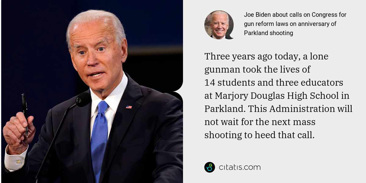Joe Biden: Three years ago today, a lone gunman took the lives of 14 students and three educators at Marjory Douglas High School in Parkland. This Administration will not wait for the next mass shooting to heed that call.