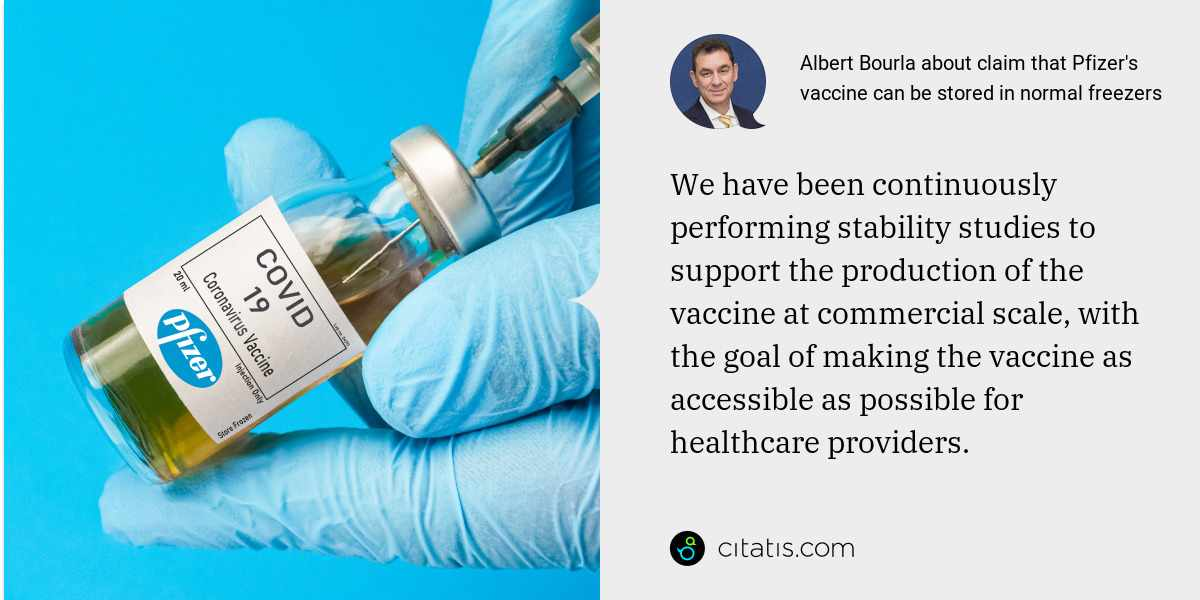 Albert Bourla: We have been continuously performing stability studies to support the production of the vaccine at commercial scale, with the goal of making the vaccine as accessible as possible for healthcare providers.