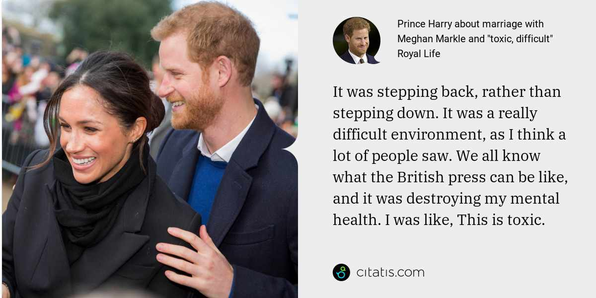 Prince Harry: It was stepping back, rather than stepping down. It was a really difficult environment, as I think a lot of people saw. We all know what the British press can be like, and it was destroying my mental health. I was like, This is toxic.
