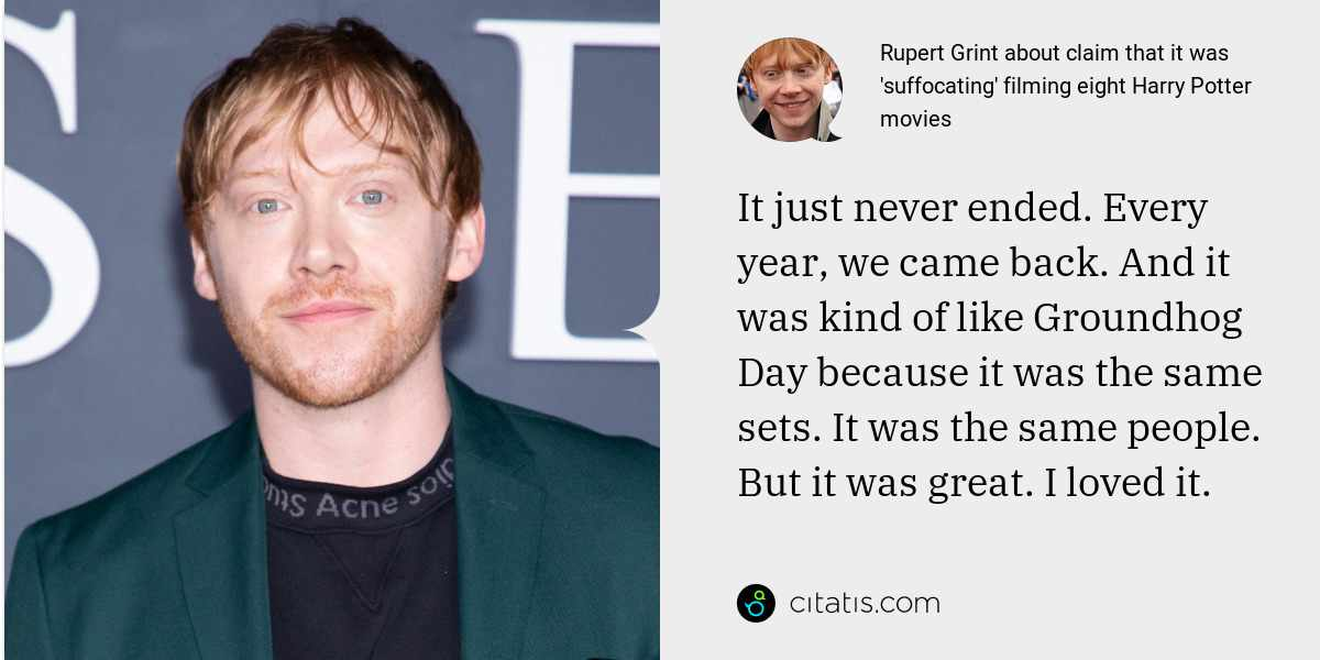Rupert Grint: It just never ended. Every year, we came back. And it was kind of like Groundhog Day because it was the same sets. It was the same people. But it was great. I loved it.