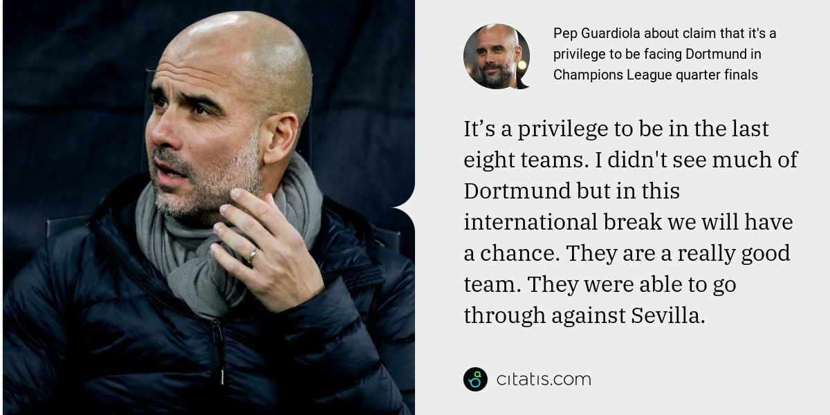 Pep Guardiola: It's a privilege to be in the last eight teams. I didn't see much of Dortmund but in this international break we will have a chance. They are a really good team. They were able to go through against Sevilla.