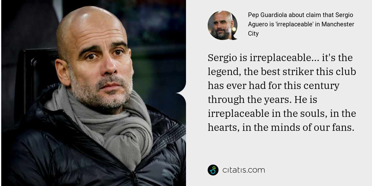 Pep Guardiola: Sergio is irreplaceable... it's the legend, the best striker this club has ever had for this century through the years. He is irreplaceable in the souls, in the hearts, in the minds of our fans.