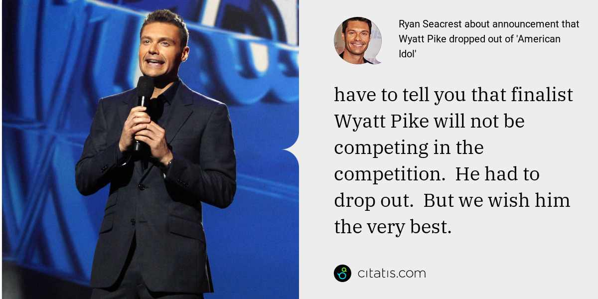 Ryan Seacrest: have to tell you that finalist Wyatt Pike will not be competing in the competition.  He had to drop out.  But we wish him the very best.