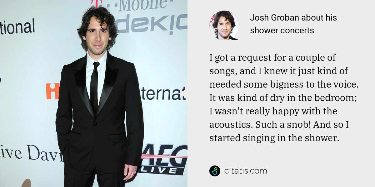 Josh Groban: I got a request for a couple of songs, and I knew it just kind of needed some bigness to the voice. It was kind of dry in the bedroom; I wasn't really happy with the acoustics. Such a snob! And so I started singing in the shower.