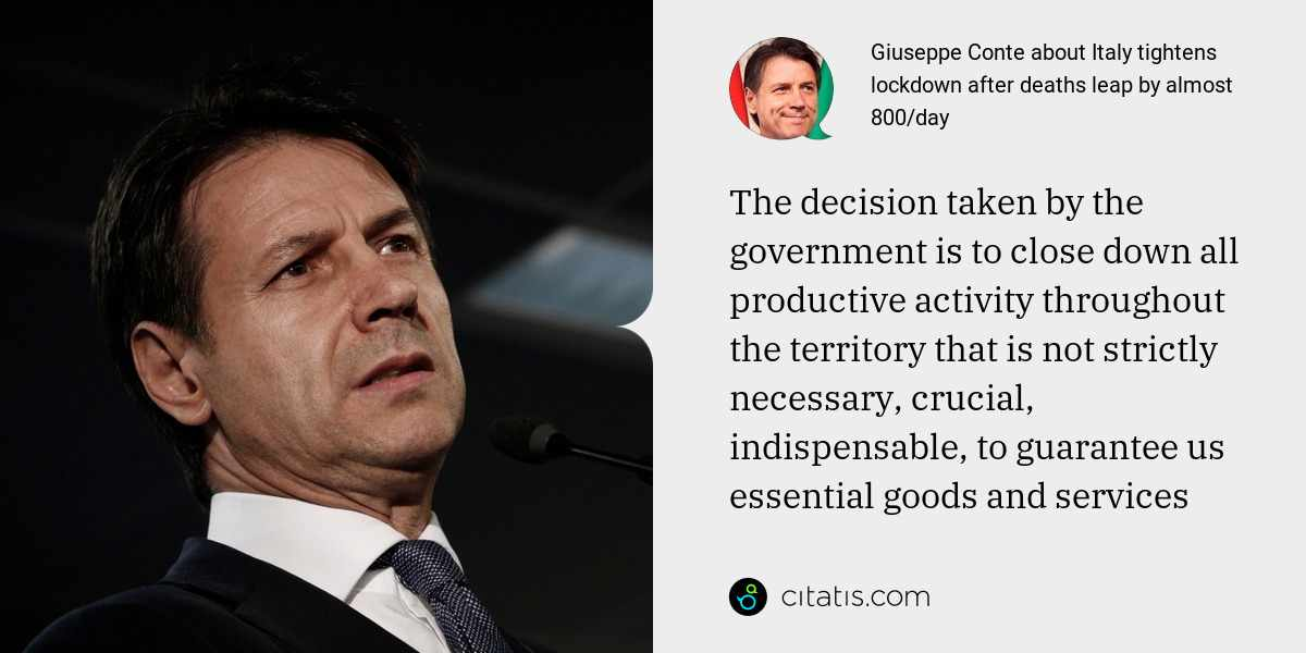 Giuseppe Conte: The decision taken by the government is to close down all productive activity throughout the territory that is not strictly necessary, crucial, indispensable, to guarantee us essential goods and services