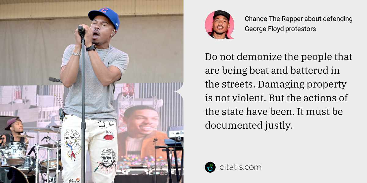 Chance The Rapper: Do not demonize the people that are being beat and battered in the streets. Damaging property is not violent. But the actions of the state have been. It must be documented justly.