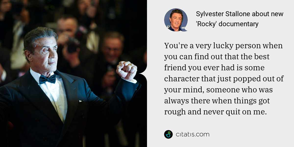 Sylvester Stallone: You're a very lucky person when you can find out that the best friend you ever had is some character that just popped out of your mind, someone who was always there when things got rough and never quit on me.