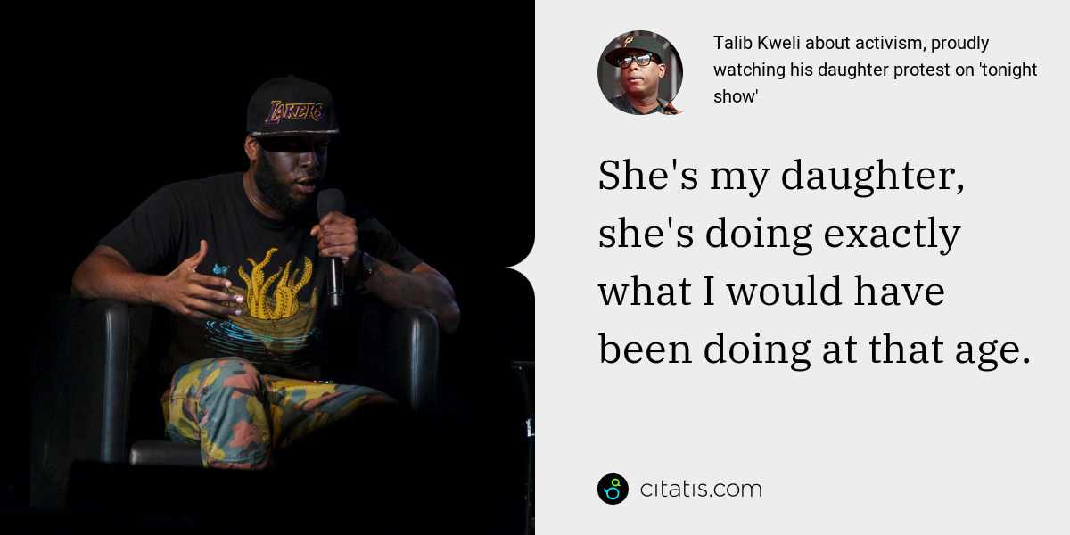 Talib Kweli: She's my daughter, she's doing exactly what I would have been doing at that age.