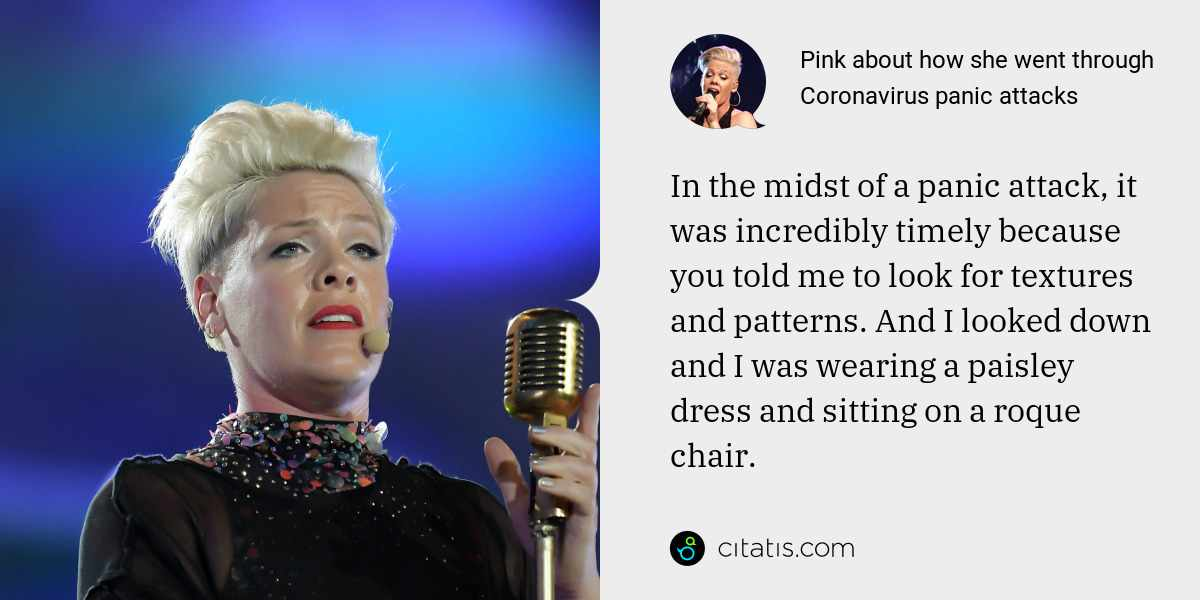 Pink: In the midst of a panic attack, it was incredibly timely because you told me to look for textures and patterns. And I looked down and I was wearing a paisley dress and sitting on a roque chair.