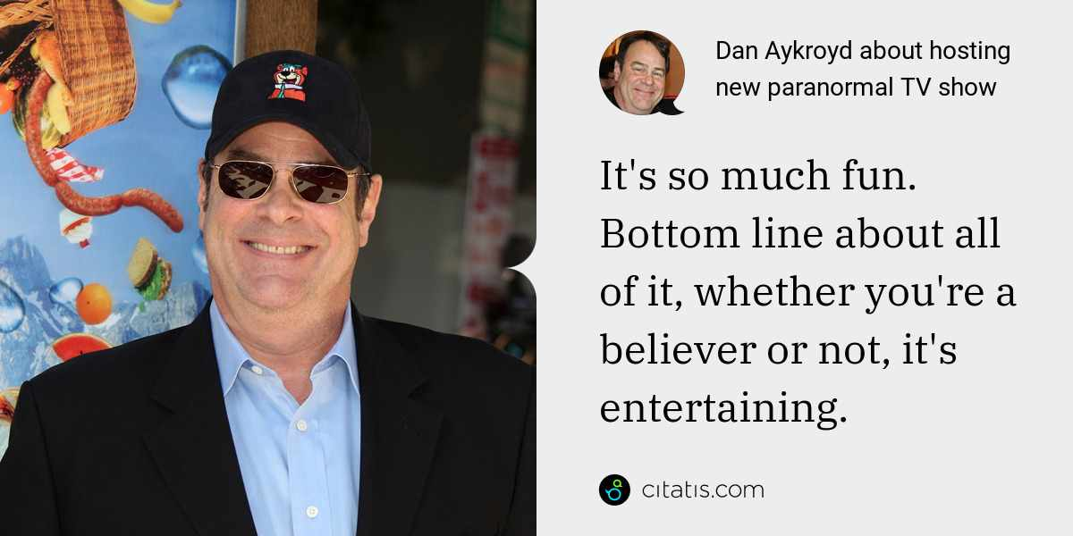 Dan Aykroyd: It's so much fun. Bottom line about all of it, whether you're a believer or not, it's entertaining.