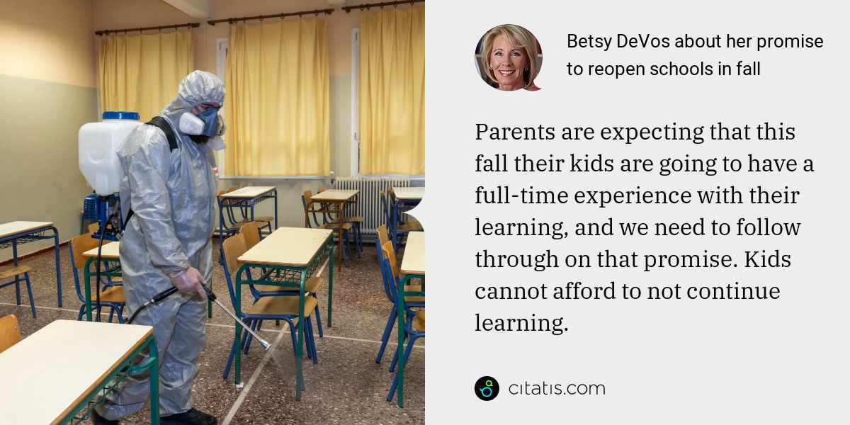 Betsy DeVos: Parents are expecting that this fall their kids are going to have a full-time experience with their learning, and we need to follow through on that promise. Kids cannot afford to not continue learning.