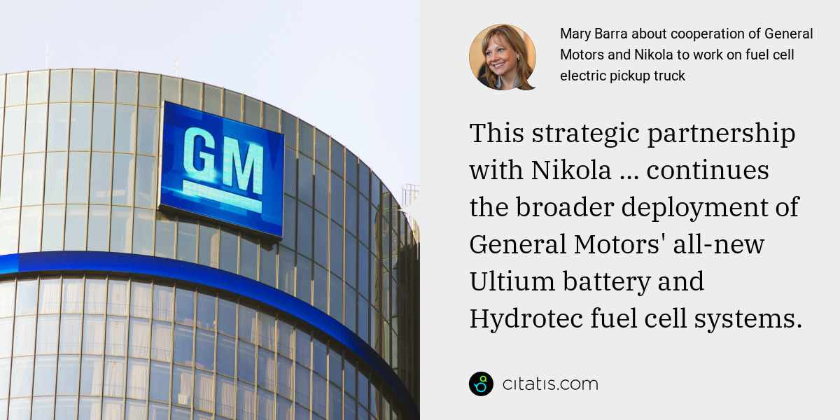 Mary Barra: This strategic partnership with Nikola ... continues the broader deployment of General Motors' all-new Ultium battery and Hydrotec fuel cell systems.