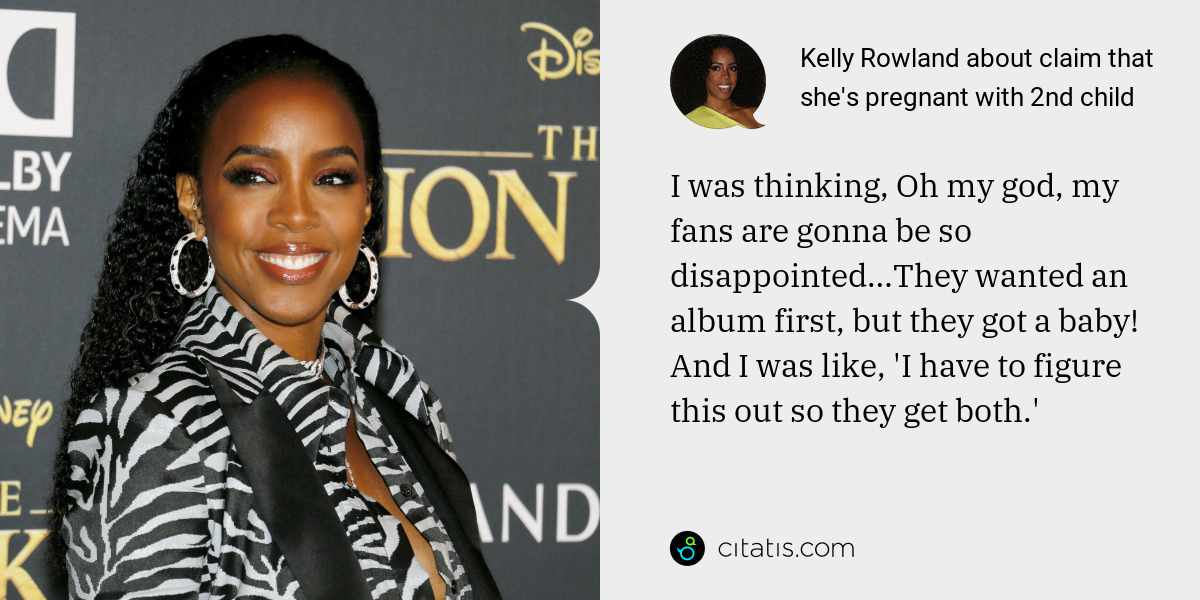 Kelly Rowland: I was thinking, Oh my god, my fans are gonna be so disappointed…They wanted an album first, but they got a baby! And I was like, 'I have to figure this out so they get both.'