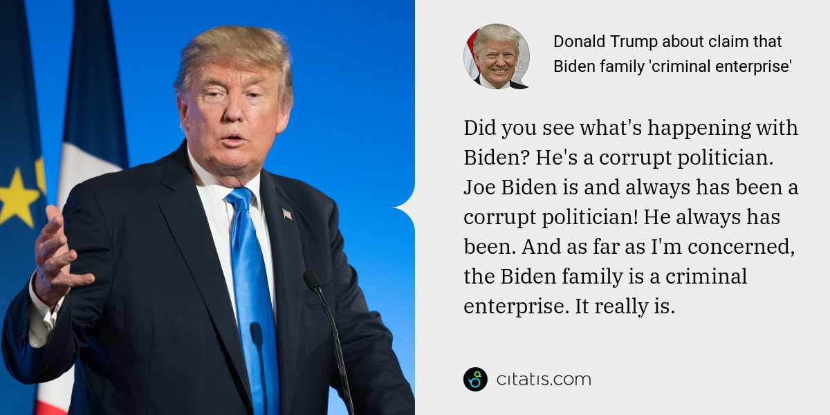 Donald Trump: Did you see what's happening with Biden? He's a corrupt politician. Joe Biden is and always has been a corrupt politician! He always has been. And as far as I'm concerned, the Biden family is a criminal enterprise. It really is.