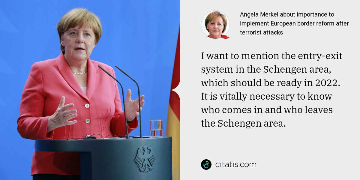 Angela Merkel: I want to mention the entry-exit system in the Schengen area, which should be ready in 2022. It is vitally necessary to know who comes in and who leaves the Schengen area.