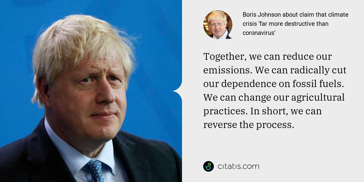 Boris Johnson: Together, we can reduce our emissions. We can radically cut our dependence on fossil fuels. We can change our agricultural practices. In short, we can reverse the process.