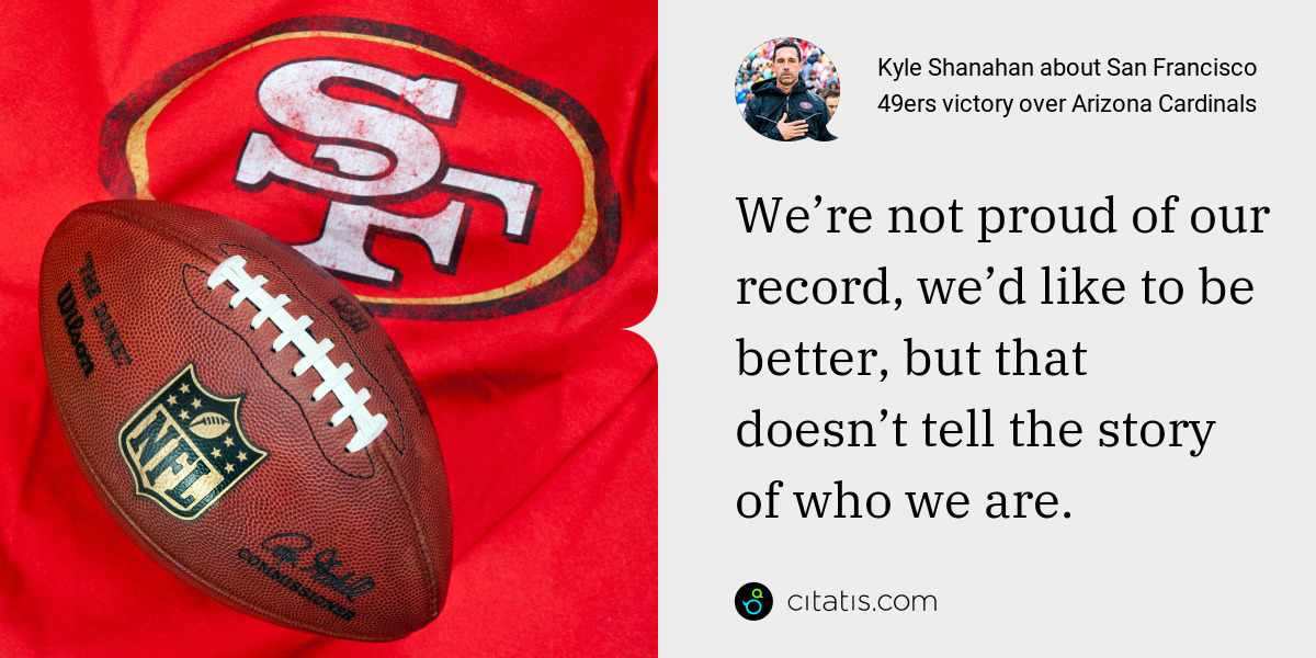 Kyle Shanahan: We're not proud of our record, we'd like to be better, but that doesn't tell the story of who we are.