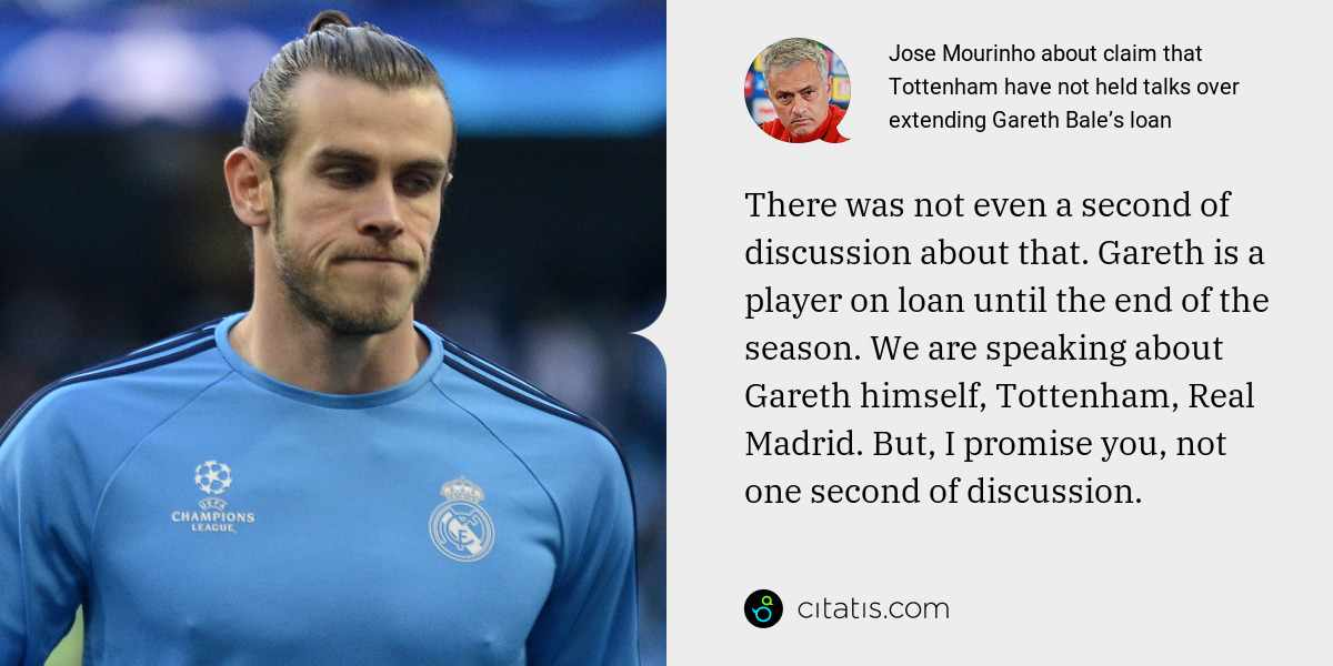 Jose Mourinho: There was not even a second of discussion about that. Gareth is a player on loan until the end of the season. We are speaking about Gareth himself, Tottenham, Real Madrid. But, I promise you, not one second of discussion.