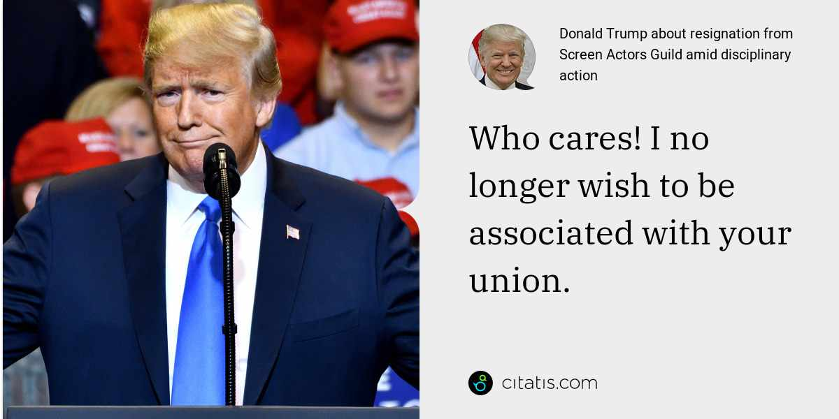 Donald Trump: Who cares! I no longer wish to be associated with your union.