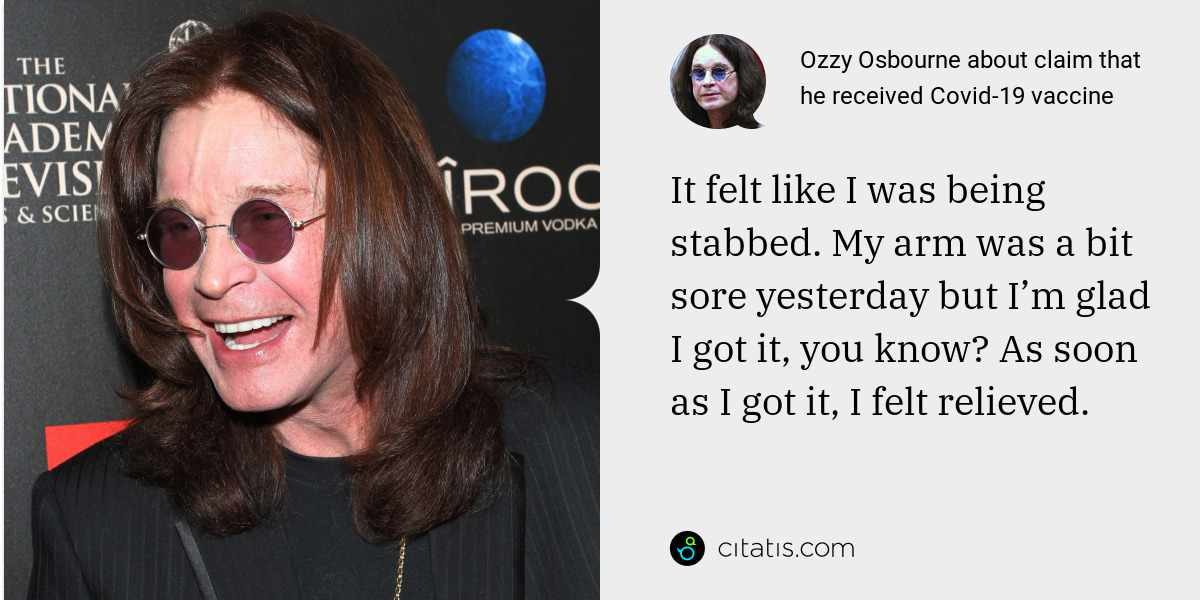 Ozzy Osbourne: It felt like I was being stabbed. My arm was a bit sore yesterday but I'm glad I got it, you know? As soon as I got it, I felt relieved.