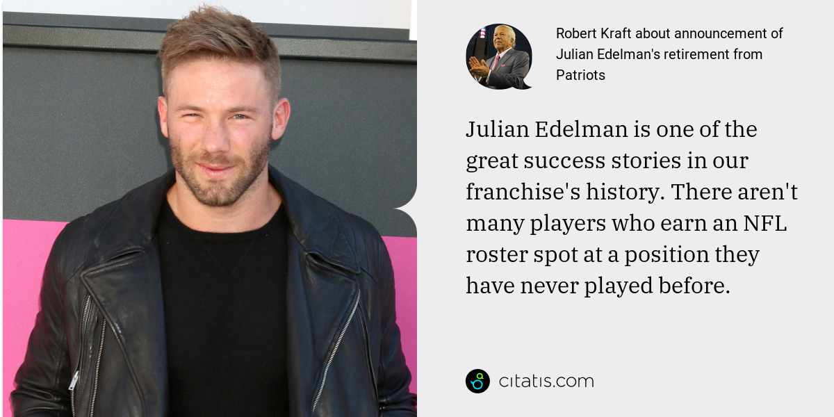 Robert Kraft: Julian Edelman is one of the great success stories in our franchise's history. There aren't many players who earn an NFL roster spot at a position they have never played before.