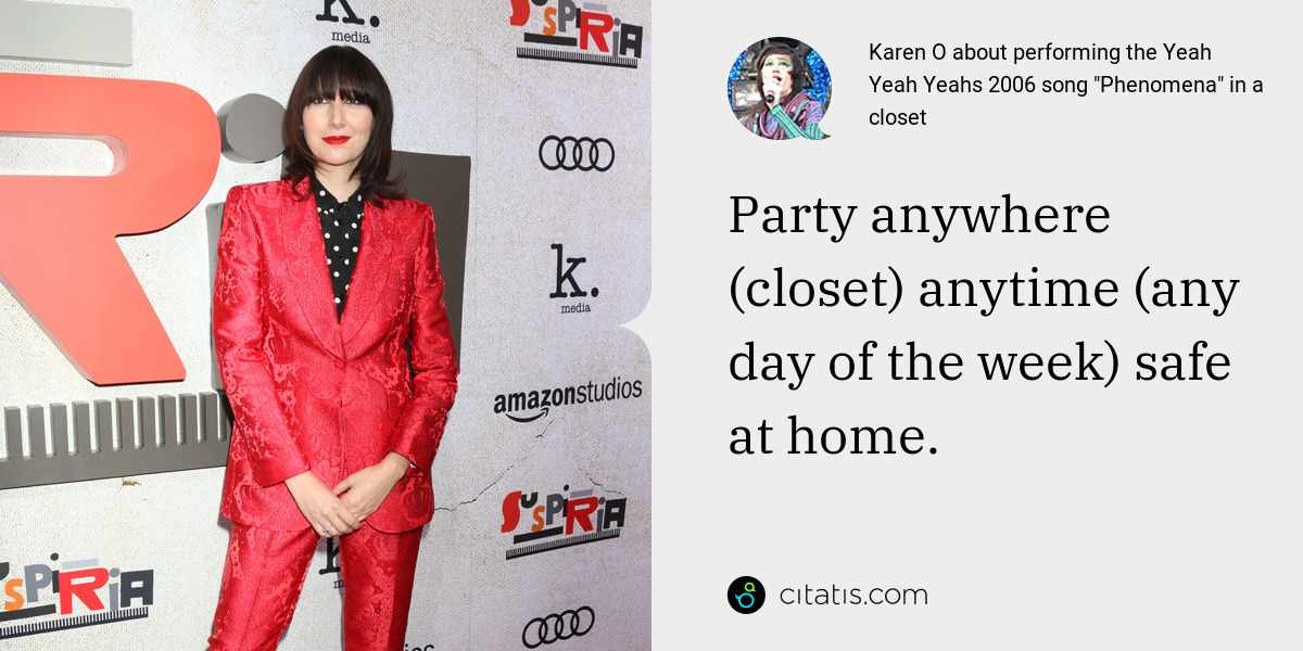 Karen O: Party anywhere (closet) anytime (any day of the week) safe at home.