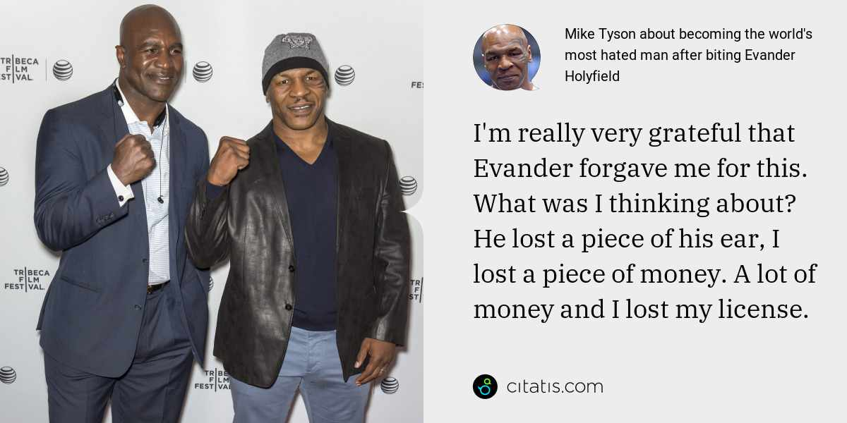 Mike Tyson: I'm really very grateful that Evander forgave me for this. What was I thinking about? He lost a piece of his ear, I lost a piece of money. A lot of money and I lost my license.