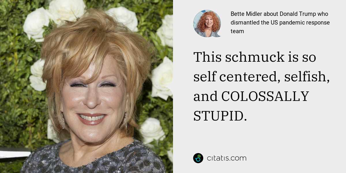 Bette Midler: This schmuck is so self centered, selfish, and COLOSSALLY STUPID.