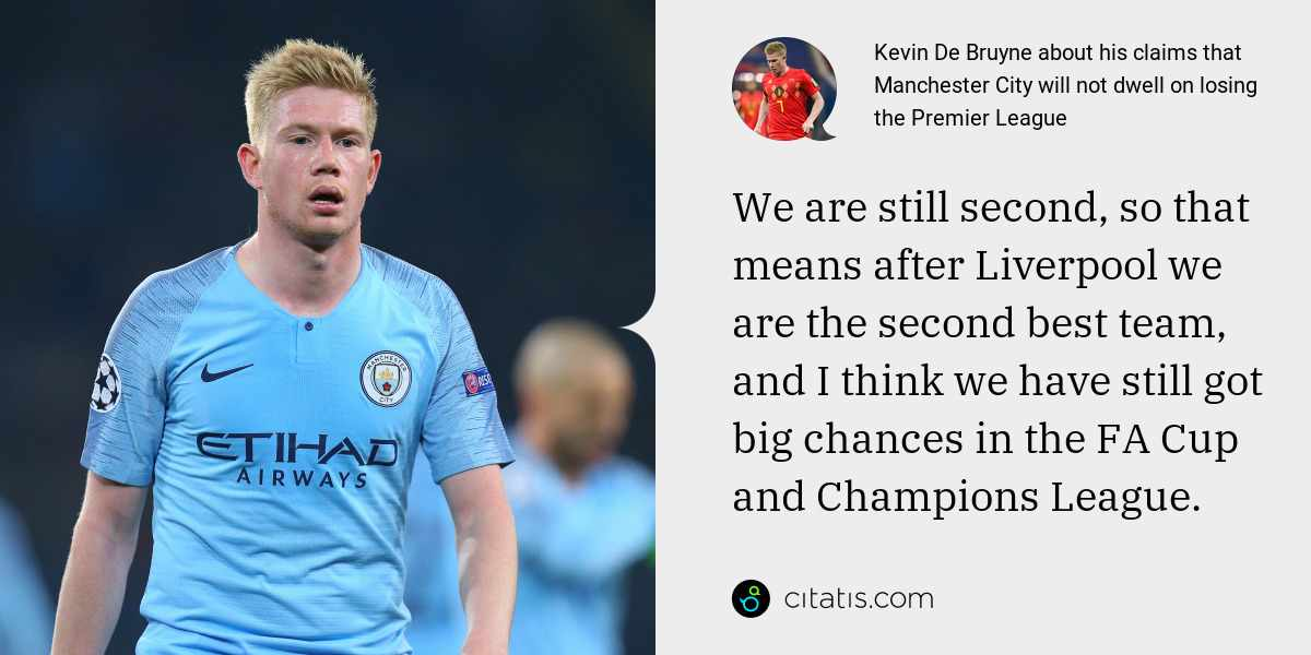Kevin De Bruyne: We are still second, so that means after Liverpool we are the second best team, and I think we have still got big chances in the FA Cup and Champions League.