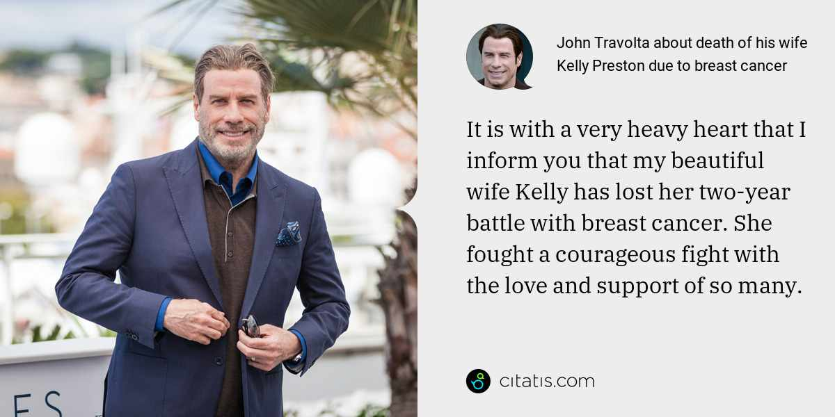 John Travolta: It is with a very heavy heart that I inform you that my beautiful wife Kelly has lost her two-year battle with breast cancer. She fought a courageous fight with the love and support of so many.