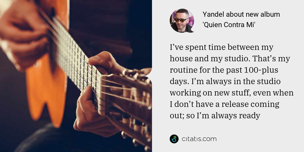 Yandel: I've spent time between my house and my studio. That's my routine for the past 100-plus days. I'm always in the studio working on new stuff, even when I don't have a release coming out; so I'm always ready