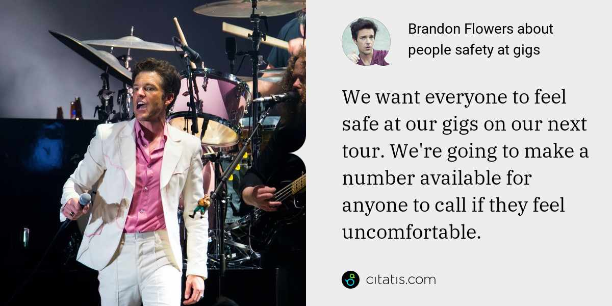 Brandon Flowers: We want everyone to feel safe at our gigs on our next tour. We're going to make a number available for anyone to call if they feel uncomfortable.