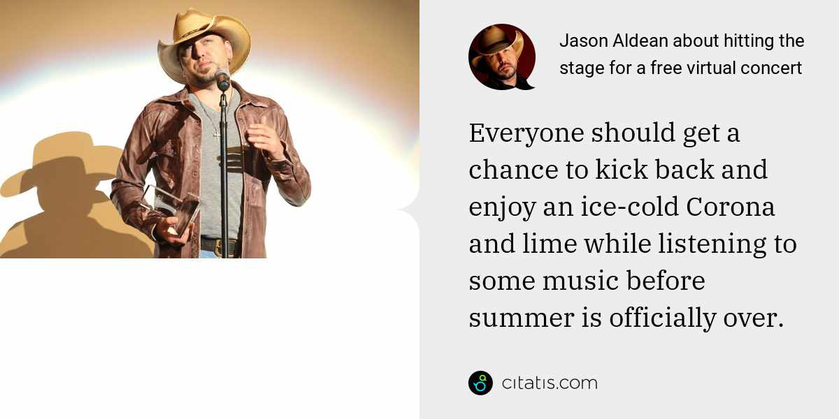 Jason Aldean: Everyone should get a chance to kick back and enjoy an ice-cold Corona and lime while listening to some music before summer is officially over.