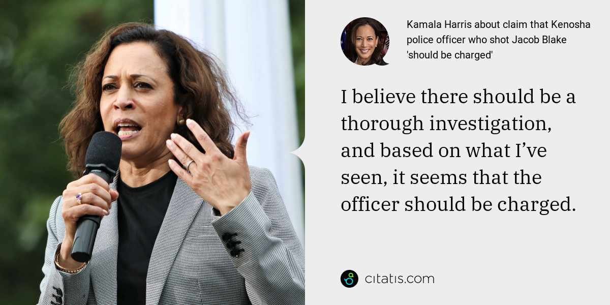 Kamala Harris: I believe there should be a thorough investigation, and based on what I've seen, it seems that the officer should be charged.