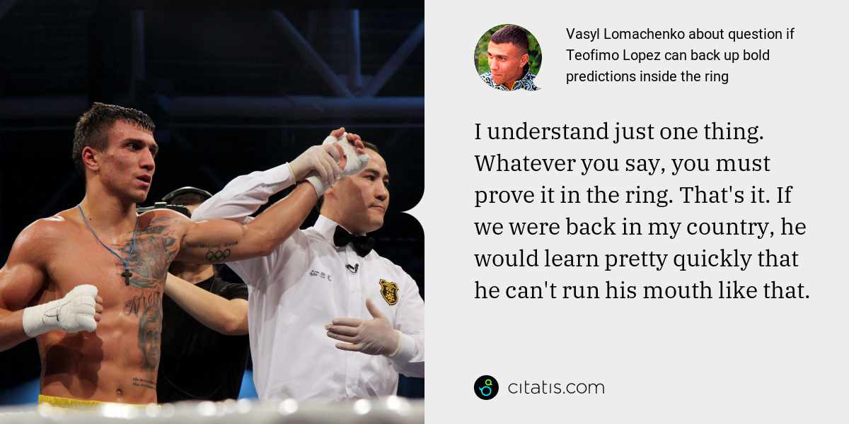 Vasyl Lomachenko: I understand just one thing. Whatever you say, you must prove it in the ring. That's it. If we were back in my country, he would learn pretty quickly that he can't run his mouth like that.