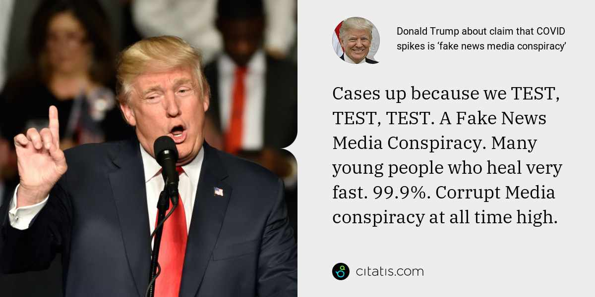 Donald Trump: Cases up because we TEST, TEST, TEST. A Fake News Media Conspiracy. Many young people who heal very fast. 99.9%. Corrupt Media conspiracy at all time high.