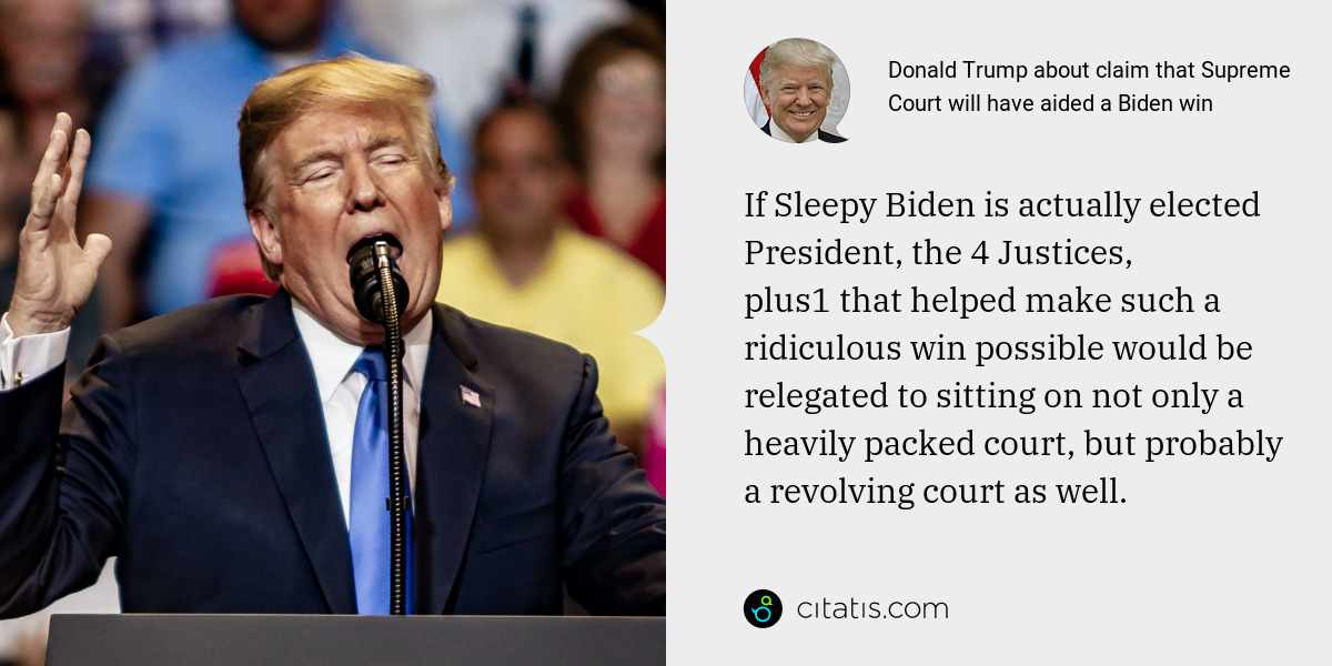 Donald Trump: If Sleepy Biden is actually elected President, the 4 Justices, plus1 that helped make such a ridiculous win possible would be relegated to sitting on not only a heavily packed court, but probably a revolving court as well.