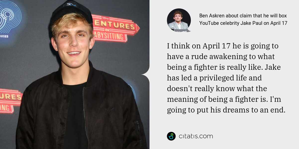 Ben Askren: I think on April 17 he is going to have a rude awakening to what being a fighter is really like. Jake has led a privileged life and doesn't really know what the meaning of being a fighter is. I'm going to put his dreams to an end.