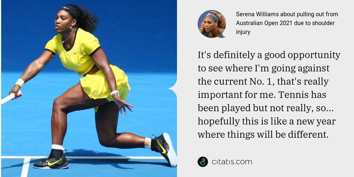 Serena Williams: It's definitely a good opportunity to see where I'm going against the current No. 1, that's really important for me. Tennis has been played but not really, so... hopefully this is like a new year where things will be different.