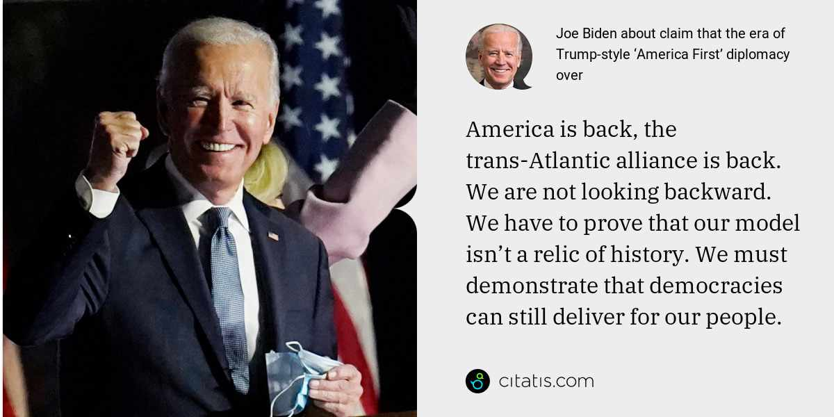 Joe Biden: America is back, the trans-Atlantic alliance is back. We are not looking backward. We have to prove that our model isn't a relic of history. We must demonstrate that democracies can still deliver for our people.