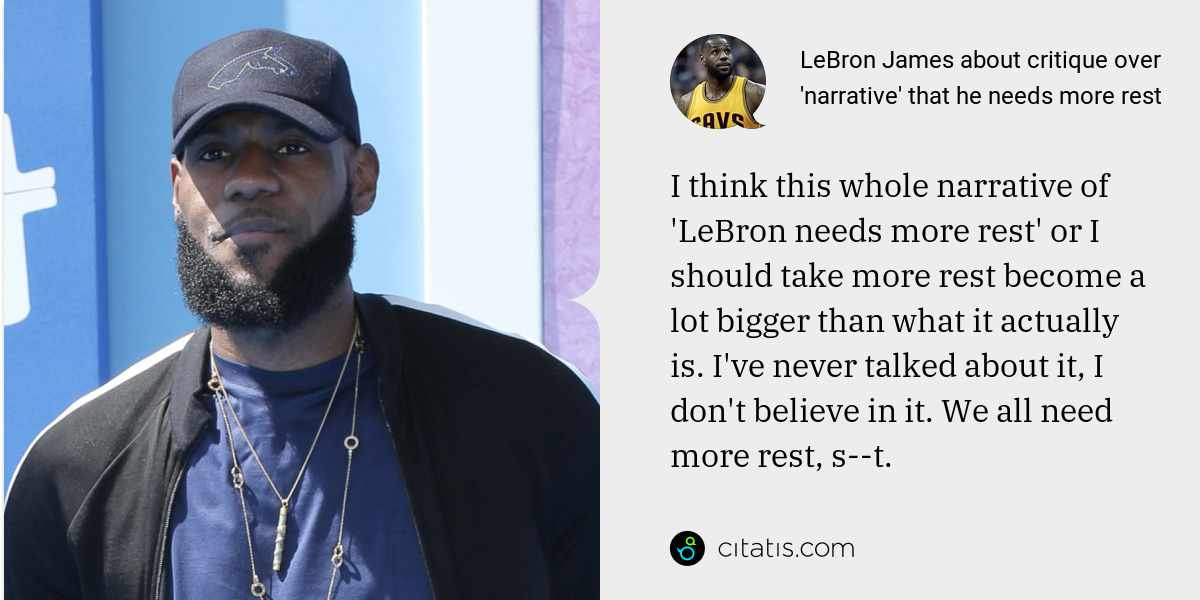 LeBron James: I think this whole narrative of 'LeBron needs more rest' or I should take more rest become a lot bigger than what it actually is. I've never talked about it, I don't believe in it. We all need more rest, s--t.