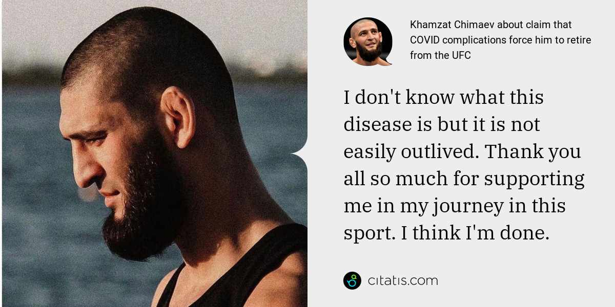 Khamzat Chimaev: I don't know what this disease is but it is not easily outlived. Thank you all so much for supporting me in my journey in this sport. I think I'm done.