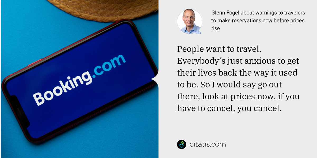 Glenn Fogel: People want to travel. Everybody's just anxious to get their lives back the way it used to be. So I would say go out there, look at prices now, if you have to cancel, you cancel.