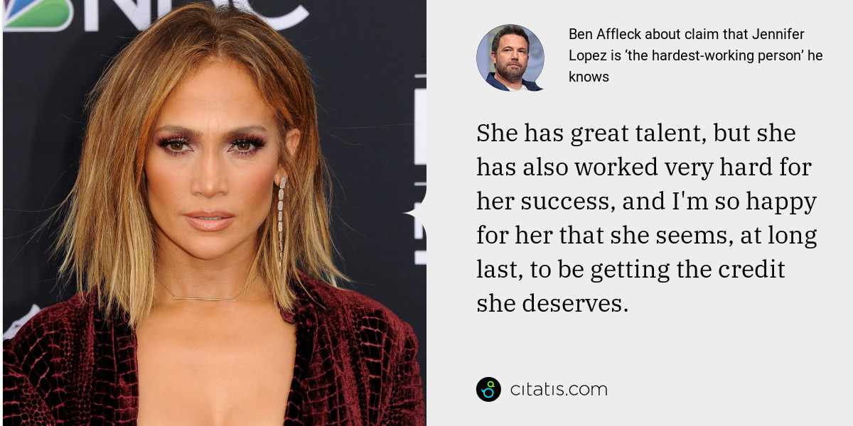 Ben Affleck: She has great talent, but she has also worked very hard for her success, and I'm so happy for her that she seems, at long last, to be getting the credit she deserves.