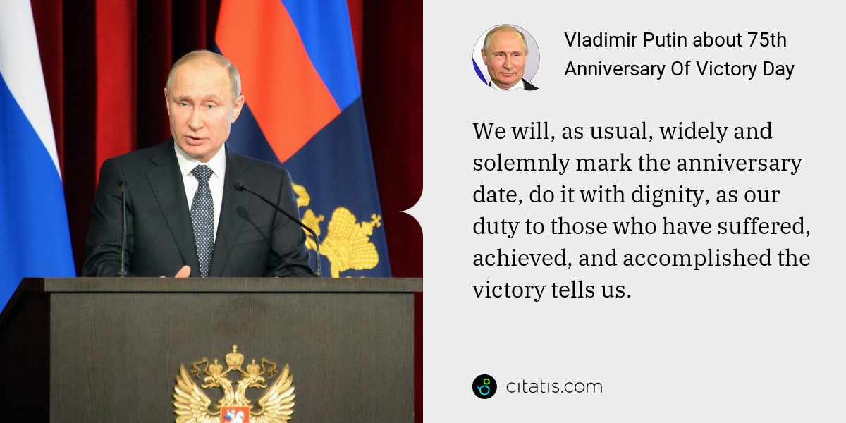 Vladimir Putin: We will, as usual, widely and solemnly mark the anniversary date, do it with dignity, as our duty to those who have suffered, achieved, and accomplished the victory tells us.