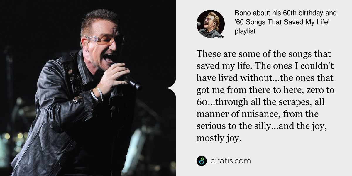 Bono: These are some of the songs that saved my life. The ones I couldn't have lived without…the ones that got me from there to here, zero to 60…through all the scrapes, all manner of nuisance, from the serious to the silly…and the joy, mostly joy.