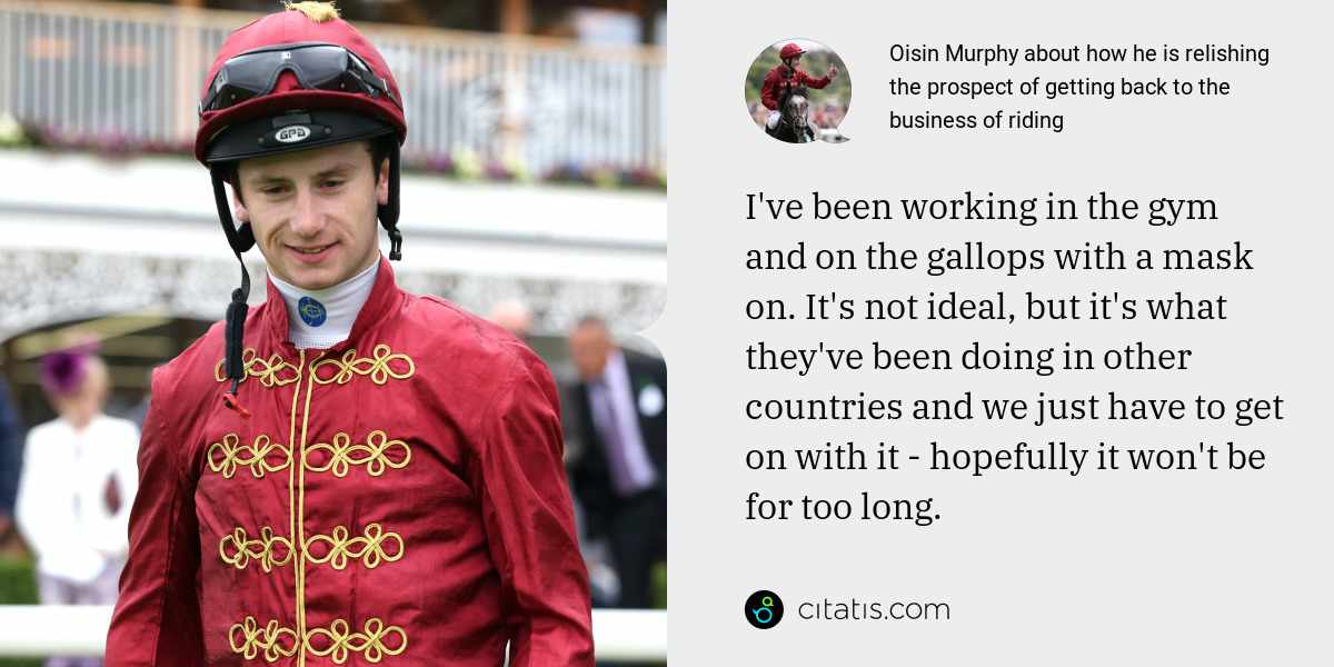 Oisin Murphy: I've been working in the gym and on the gallops with a mask on. It's not ideal, but it's what they've been doing in other countries and we just have to get on with it - hopefully it won't be for too long.