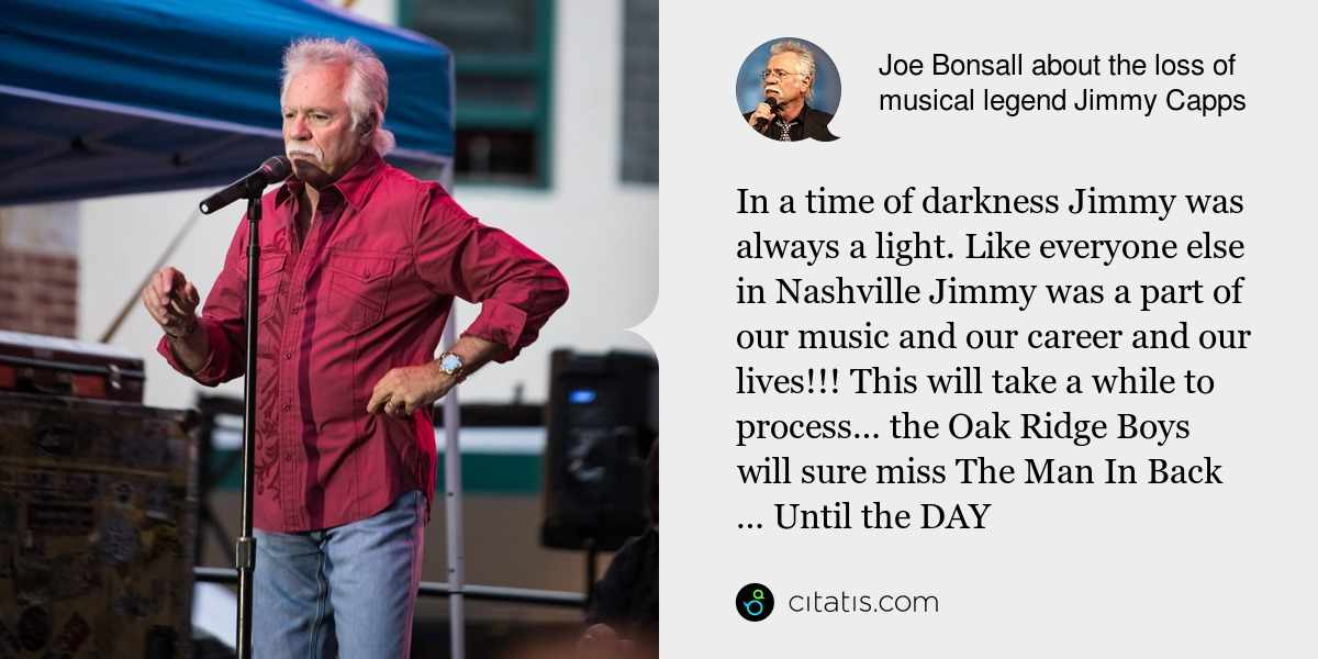Joe Bonsall: In a time of darkness Jimmy was always a light. Like everyone else in Nashville Jimmy was a part of our music and our career and our lives!!! This will take a while to process… the Oak Ridge Boys will sure miss The Man In Back … Until the DAY