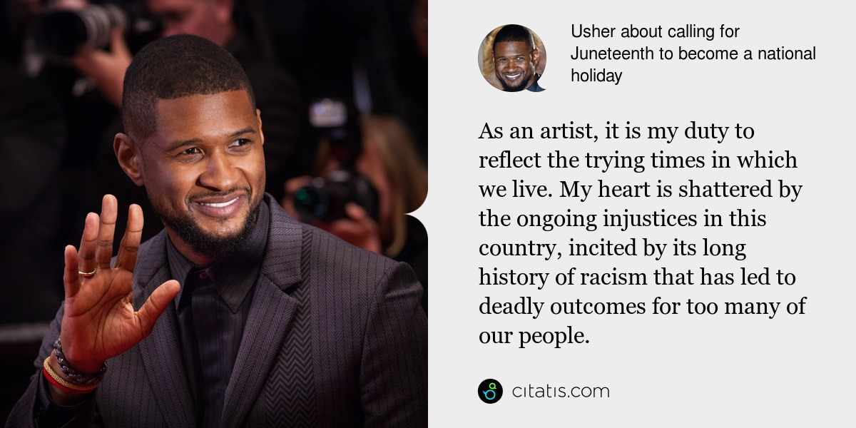 Usher: As an artist, it is my duty to reflect the trying times in which we live. My heart is shattered by the ongoing injustices in this country, incited by its long history of racism that has led to deadly outcomes for too many of our people.